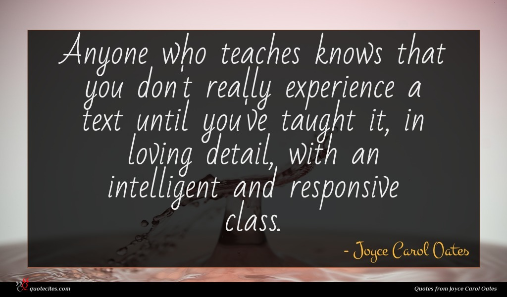 Anyone who teaches knows that you don't really experience a text until you've taught it, in loving detail, with an intelligent and responsive class.