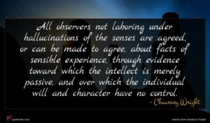 Chauncey Wright quote : All observers not laboring ...