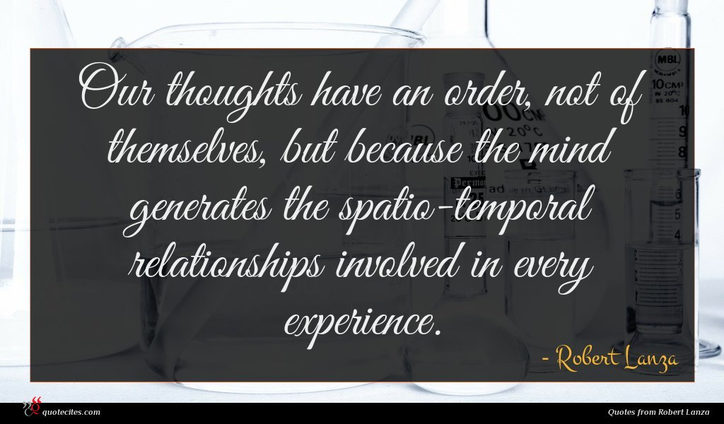 Our thoughts have an order, not of themselves, but because the mind generates the spatio-temporal relationships involved in every experience.