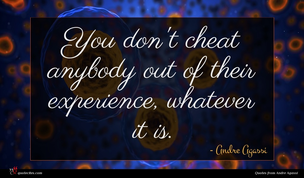 You don't cheat anybody out of their experience, whatever it is.