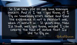 Richard Branson quote : So I've seen life ...