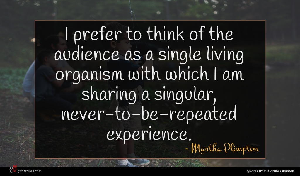 I prefer to think of the audience as a single living organism with which I am sharing a singular, never-to-be-repeated experience.
