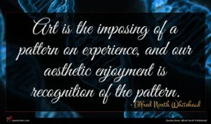 Alfred North Whitehead quote : Art is the imposing ...