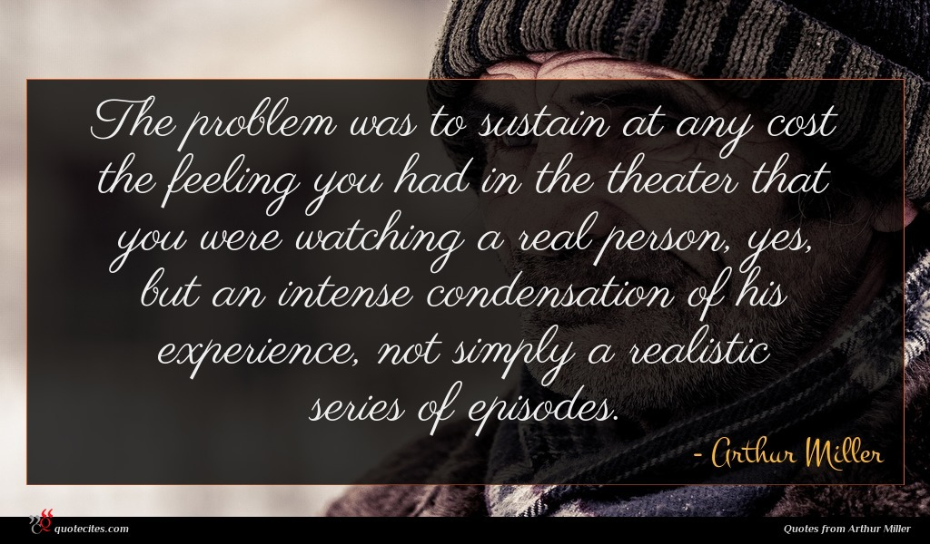 The problem was to sustain at any cost the feeling you had in the theater that you were watching a real person, yes, but an intense condensation of his experience, not simply a realistic series of episodes.