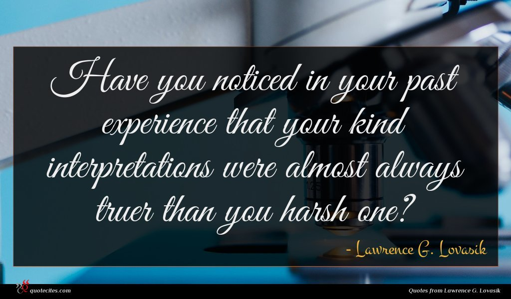 Have you noticed in your past experience that your kind interpretations were almost always truer than you harsh one?
