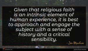 Jon Meacham quote : Given that religious faith ...