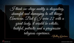 Shelley Winters quote : I think on-stage nudity ...