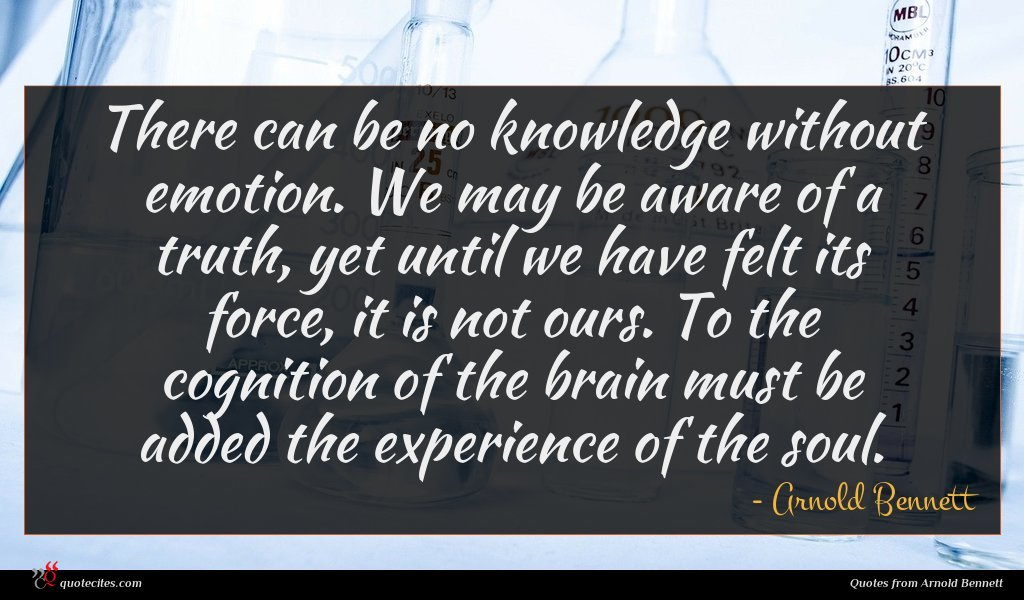 There can be no knowledge without emotion. We may be aware of a truth, yet until we have felt its force, it is not ours. To the cognition of the brain must be added the experience of the soul.