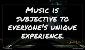 Jared Leto quote : Music is subjective to ...