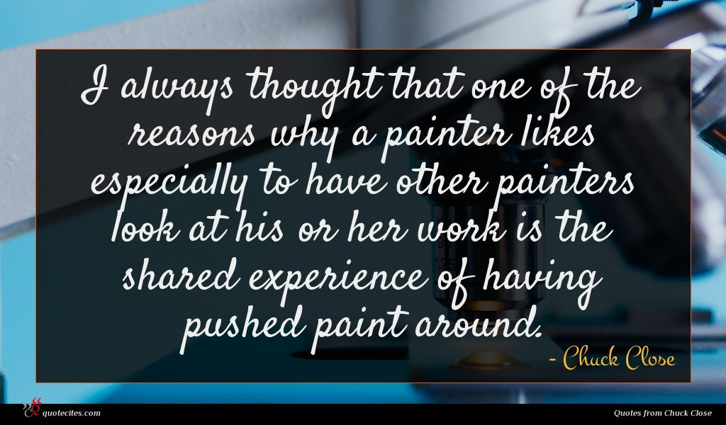 I always thought that one of the reasons why a painter likes especially to have other painters look at his or her work is the shared experience of having pushed paint around.