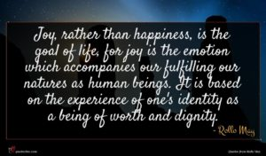Rollo May quote : Joy rather than happiness ...