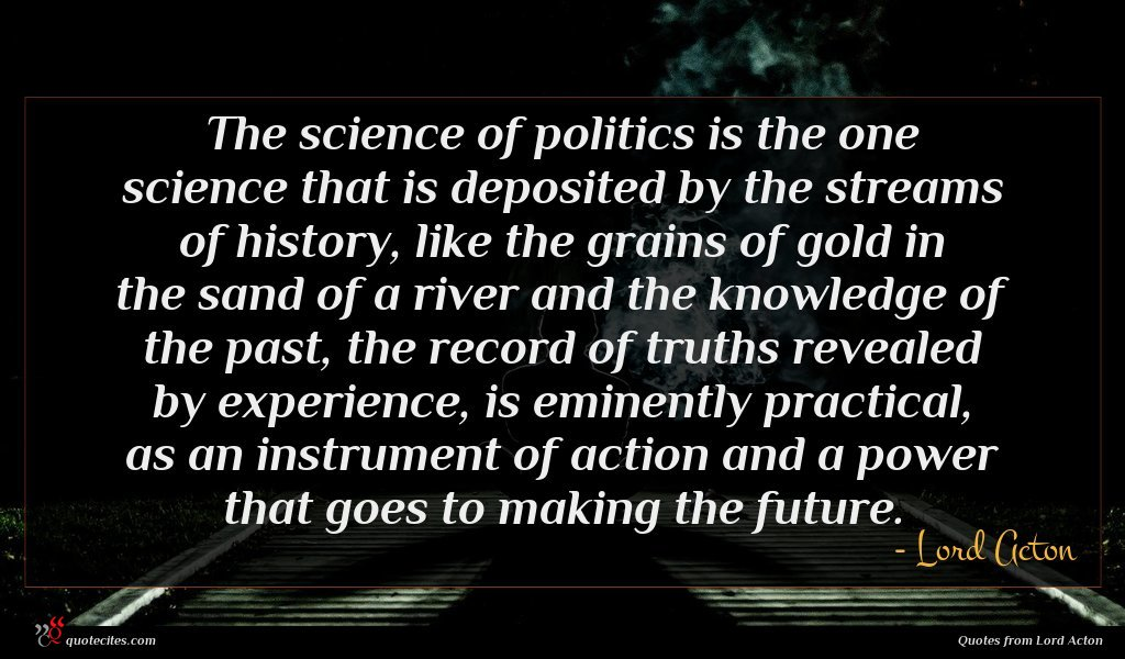The science of politics is the one science that is deposited by the streams of history, like the grains of gold in the sand of a river and the knowledge of the past, the record of truths revealed by experience, is eminently practical, as an instrument of action and a power that goes to making the future.