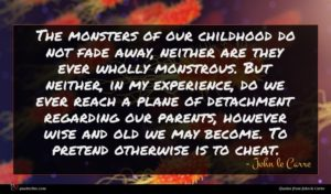 John le Carre quote : The monsters of our ...