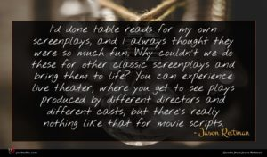Jason Reitman quote : I'd done table reads ...