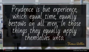 Thomas Hobbes quote : Prudence is but experience ...