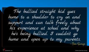 Dan Savage quote : The bullied straight kid ...