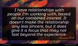 Harrison Ford quote : I have relationships with ...