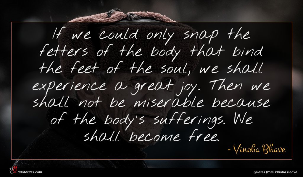 If we could only snap the fetters of the body that bind the feet of the soul, we shall experience a great joy. Then we shall not be miserable because of the body's sufferings. We shall become free.