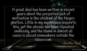 Jonathan Kozol quote : A great deal has ...