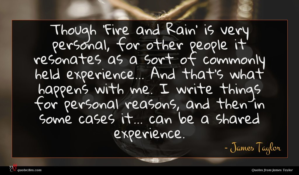 Though 'Fire and Rain' is very personal, for other people it resonates as a sort of commonly held experience... And that's what happens with me. I write things for personal reasons, and then in some cases it... can be a shared experience.