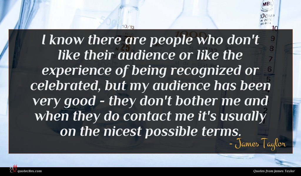 I know there are people who don't like their audience or like the experience of being recognized or celebrated, but my audience has been very good - they don't bother me and when they do contact me it's usually on the nicest possible terms.