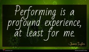 James Taylor quote : Performing is a profound ...