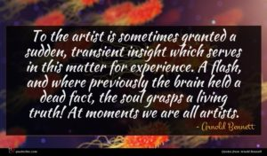 Arnold Bennett quote : To the artist is ...