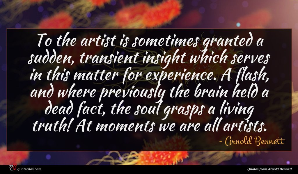 To the artist is sometimes granted a sudden, transient insight which serves in this matter for experience. A flash, and where previously the brain held a dead fact, the soul grasps a living truth! At moments we are all artists.