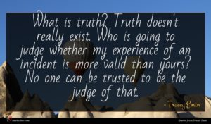 Tracey Emin quote : What is truth Truth ...
