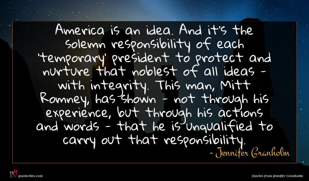 America is an idea. And it's the solemn responsibility of each 'temporary' president to protect and nurture that noblest of all ideas - with integrity. This man, Mitt Romney, has shown - not through his experience, but through his actions and words - that he is unqualified to carry out that responsibility.