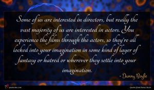 Danny Boyle quote : Some of us are ...