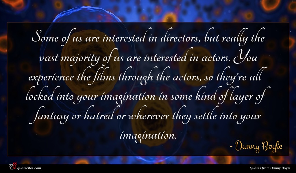Some of us are interested in directors, but really the vast majority of us are interested in actors. You experience the films through the actors, so they're all locked into your imagination in some kind of layer of fantasy or hatred or wherever they settle into your imagination.