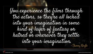 Danny Boyle quote : You experience the films ...