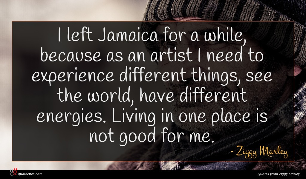 I left Jamaica for a while, because as an artist I need to experience different things, see the world, have different energies. Living in one place is not good for me.