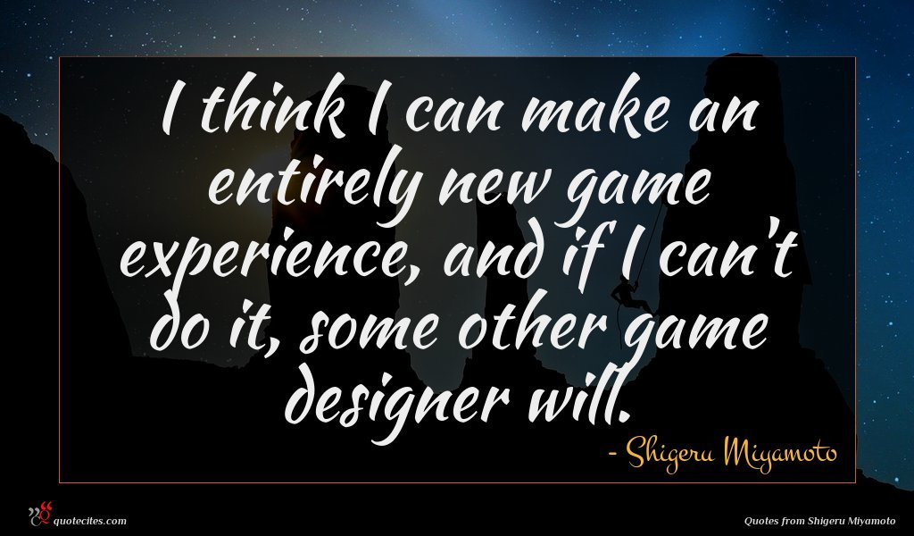 I think I can make an entirely new game experience, and if I can't do it, some other game designer will.