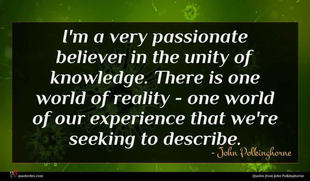 I'm a very passionate believer in the unity of knowledge. There is one world of reality - one world of our experience that we're seeking to describe.