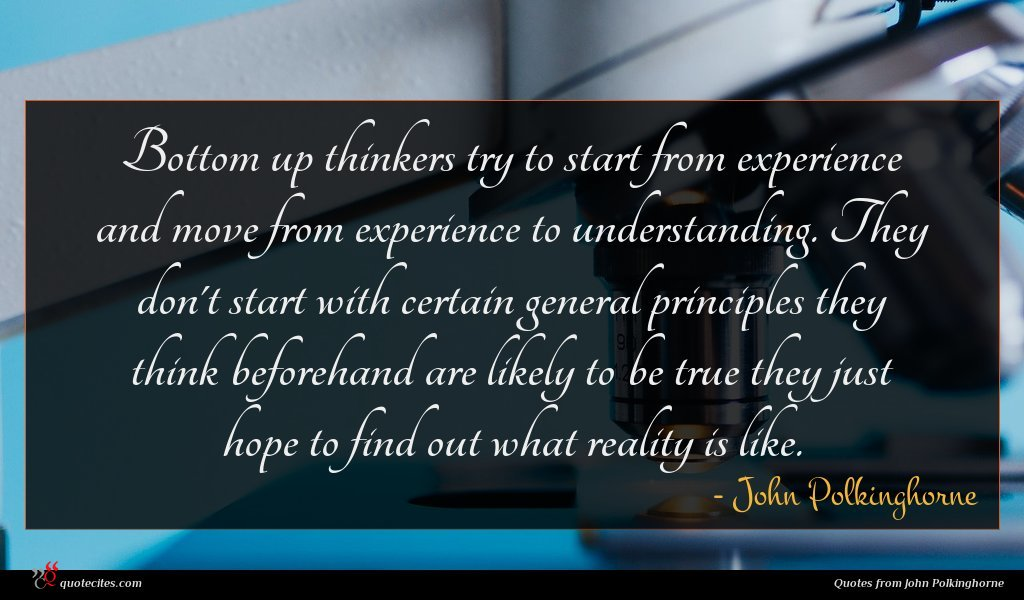 Bottom up thinkers try to start from experience and move from experience to understanding. They don't start with certain general principles they think beforehand are likely to be true they just hope to find out what reality is like.