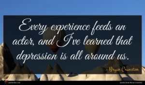 Bryan Cranston quote : Every experience feeds an ...