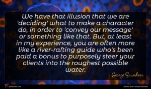 George Saunders quote : We have that illusion ...
