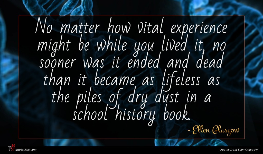 No matter how vital experience might be while you lived it, no sooner was it ended and dead than it became as lifeless as the piles of dry dust in a school history book.