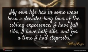 Jeffrey Kluger quote : My own life has ...