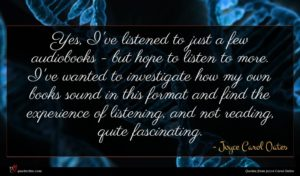 Joyce Carol Oates quote : Yes I've listened to ...