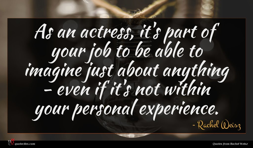As an actress, it's part of your job to be able to imagine just about anything - even if it's not within your personal experience.