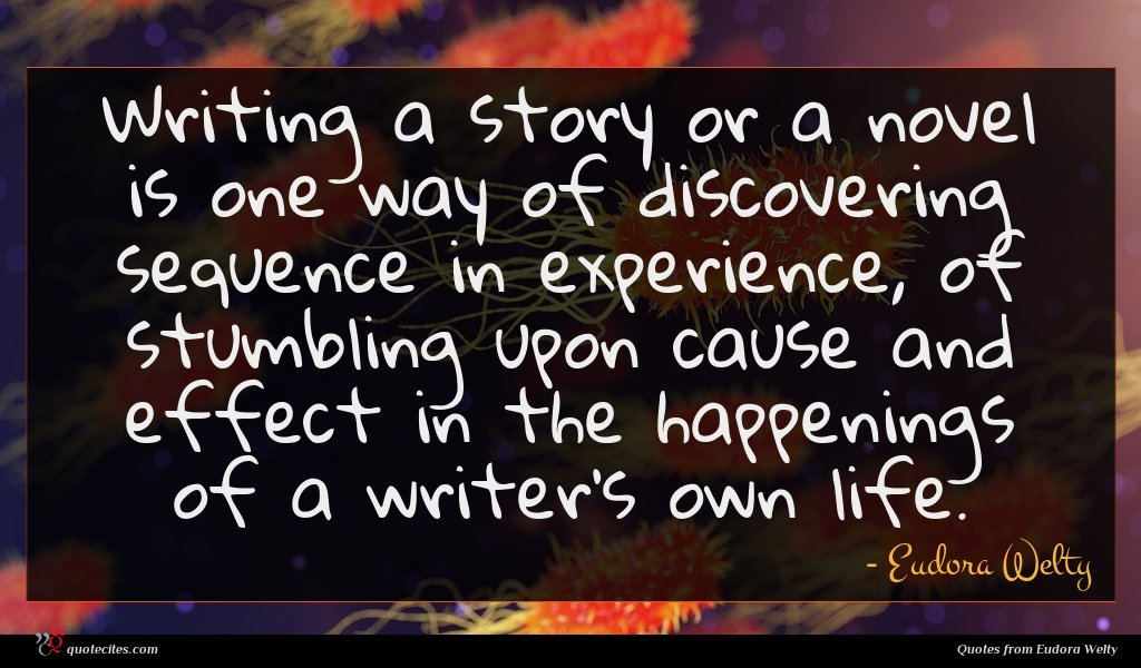 Writing a story or a novel is one way of discovering sequence in experience, of stumbling upon cause and effect in the happenings of a writer's own life.