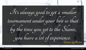 Serena Williams quote : It's always good to ...