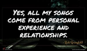 Rick Springfield quote : Yes all my songs ...