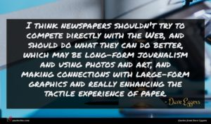 Dave Eggers quote : I think newspapers shouldn't ...