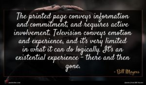Bill Moyers quote : The printed page conveys ...