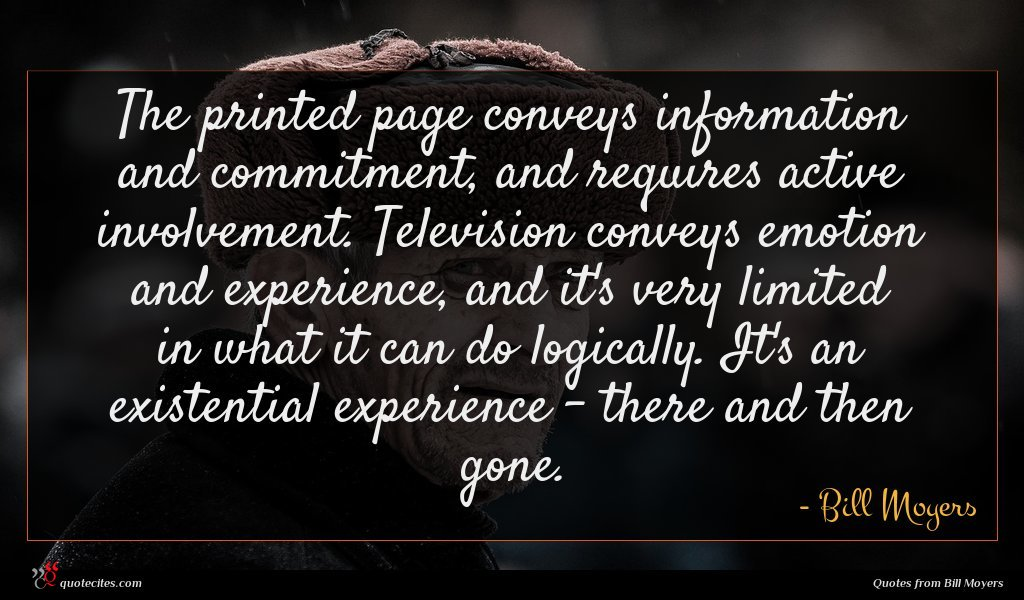 The printed page conveys information and commitment, and requires active involvement. Television conveys emotion and experience, and it's very limited in what it can do logically. It's an existential experience - there and then gone.