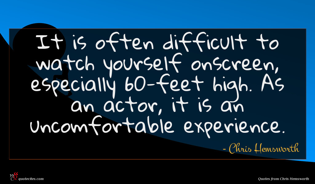 It is often difficult to watch yourself onscreen, especially 60-feet high. As an actor, it is an uncomfortable experience.